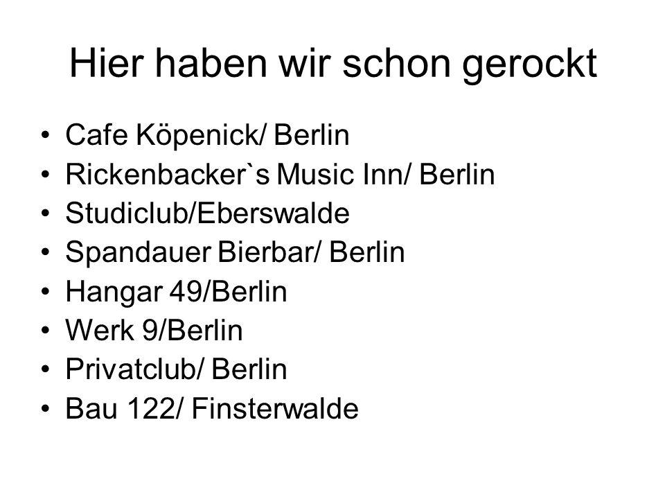 Hier haben wir schon gerockt Cafe Köpenick/ Berlin Rickenbacker`s Music Inn/ Berlin Studiclub/Eberswalde Spandauer Bierbar/ Berlin Hangar 49/Berlin Werk 9/Berlin Privatclub/ Berlin Bau 122/ Finsterwalde