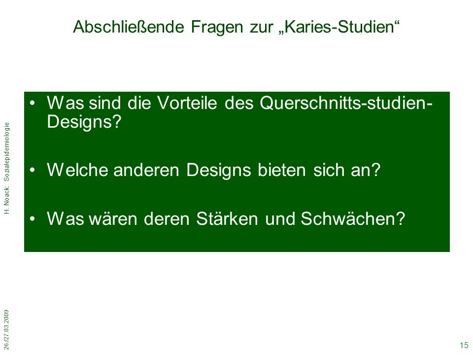 """26./27.03.2009 H. Noack: Sozialepidemiologie 15 Abschließende Fragen zur """"Karies-Studien"""" Was sind die Vorteile des Querschnitts-studien- Designs? Wel"""