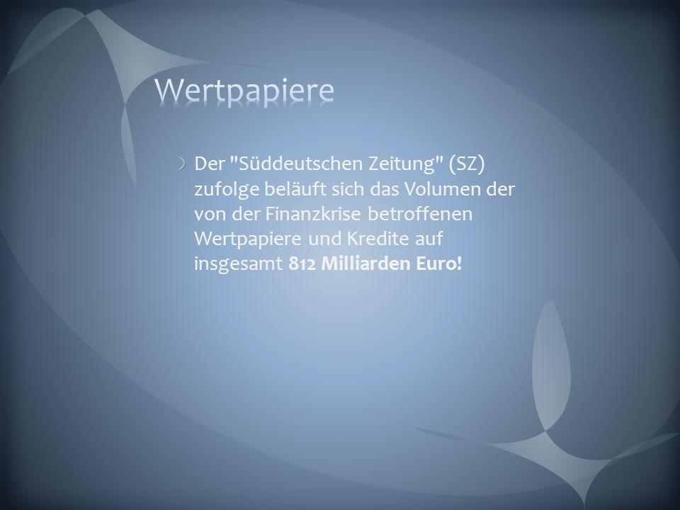 Der Süddeutschen Zeitung (SZ) zufolge beläuft sich das Volumen der von der Finanzkrise betroffenen Wertpapiere und Kredite auf insgesamt 812 Milliarden Euro!