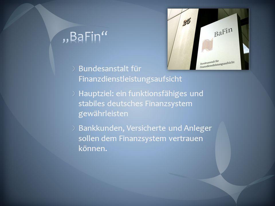 Bundesanstalt für Finanzdienstleistungsaufsicht Hauptziel: ein funktionsfähiges und stabiles deutsches Finanzsystem gewährleisten Bankkunden, Versicherte und Anleger sollen dem Finanzsystem vertrauen können.