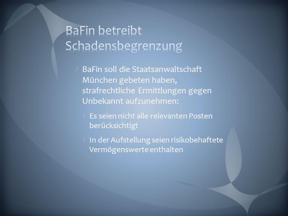 BaFin soll die Staatsanwaltschaft München gebeten haben, strafrechtliche Ermittlungen gegen Unbekannt aufzunehmen: Es seien nicht alle relevanten Posten berücksichtigt In der Aufstellung seien risikobehaftete Vermögenswerte enthalten
