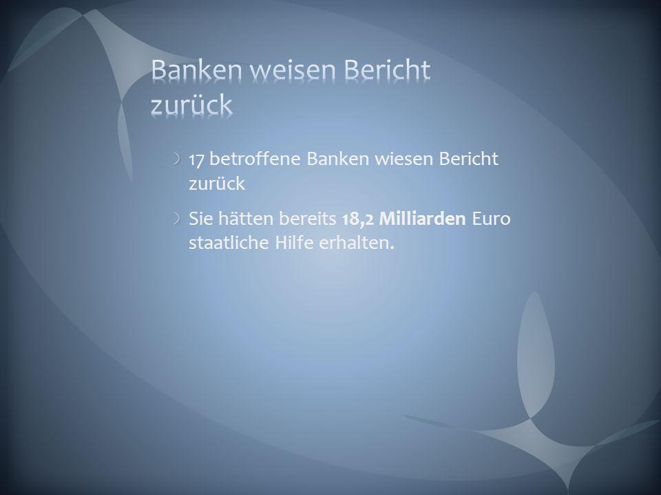 17 betroffene Banken wiesen Bericht zurück Sie hätten bereits 18,2 Milliarden Euro staatliche Hilfe erhalten.