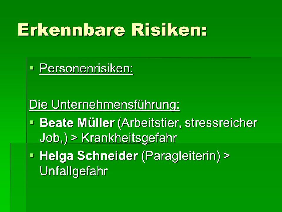 Erkennbare Risiken:  Personenrisiken: Die Unternehmensführung:  Beate Müller (Arbeitstier, stressreicher Job,) > Krankheitsgefahr  Helga Schneider (Paragleiterin) > Unfallgefahr