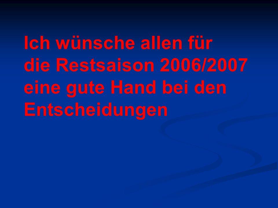Ich wünsche allen für die Restsaison 2006/2007 eine gute Hand bei den Entscheidungen