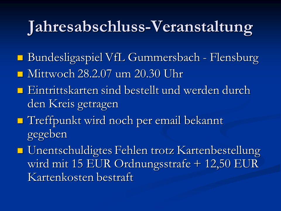 Jahresabschluss-Veranstaltung Bundesligaspiel VfL Gummersbach - Flensburg Bundesligaspiel VfL Gummersbach - Flensburg Mittwoch 28.2.07 um 20.30 Uhr Mittwoch 28.2.07 um 20.30 Uhr Eintrittskarten sind bestellt und werden durch den Kreis getragen Eintrittskarten sind bestellt und werden durch den Kreis getragen Treffpunkt wird noch per email bekannt gegeben Treffpunkt wird noch per email bekannt gegeben Unentschuldigtes Fehlen trotz Kartenbestellung wird mit 15 EUR Ordnungsstrafe + 12,50 EUR Kartenkosten bestraft Unentschuldigtes Fehlen trotz Kartenbestellung wird mit 15 EUR Ordnungsstrafe + 12,50 EUR Kartenkosten bestraft