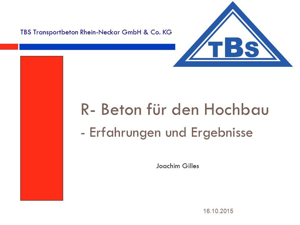 16.10.2015 R- Beton für den Hochbau - Erfahrungen und Ergebnisse Joachim Gilles TBS Transportbeton Rhein-Neckar GmbH & Co.