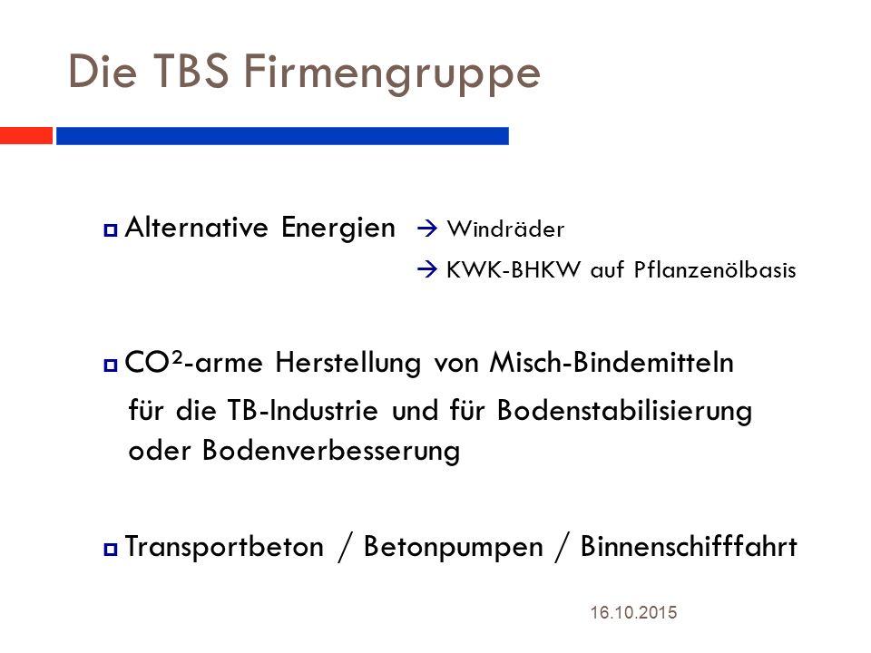Die TBS Firmengruppe 16.10.2015 4  Alternative Energien  Windräder  KWK-BHKW auf Pflanzenölbasis  CO²-arme Herstellung von Misch-Bindemitteln für die TB-Industrie und für Bodenstabilisierung oder Bodenverbesserung  Transportbeton / Betonpumpen / Binnenschifffahrt