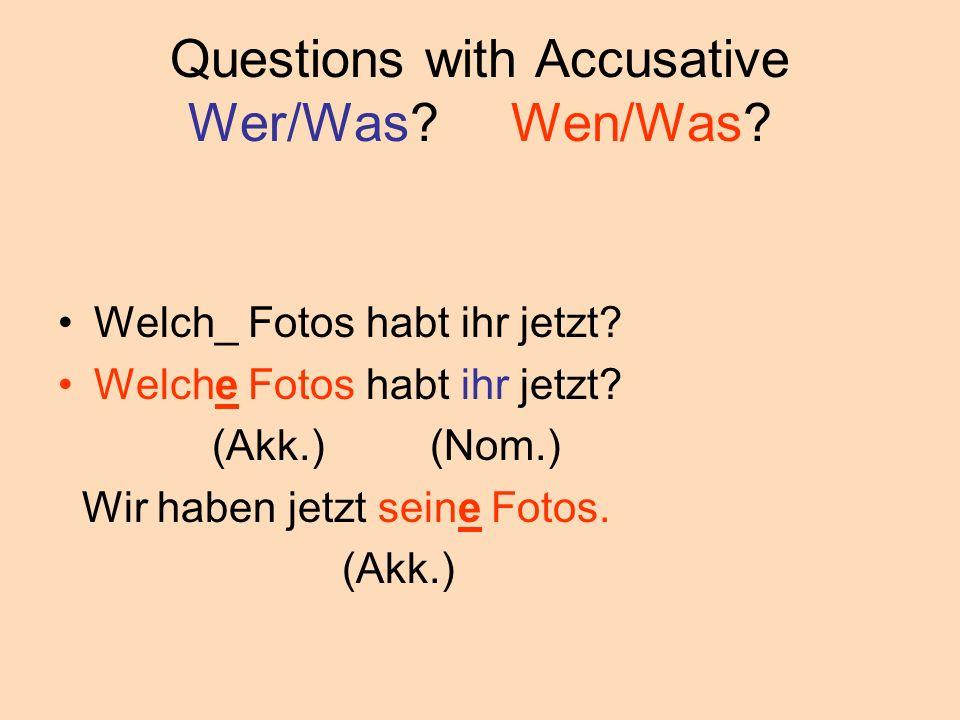 Questions with Accusative Wer/Was? Wen/Was? Welch_ Fotos habt ihr jetzt? Welche Fotos habt ihr jetzt? (Akk.) (Nom.) Wir haben jetzt seine Fotos. (Akk.