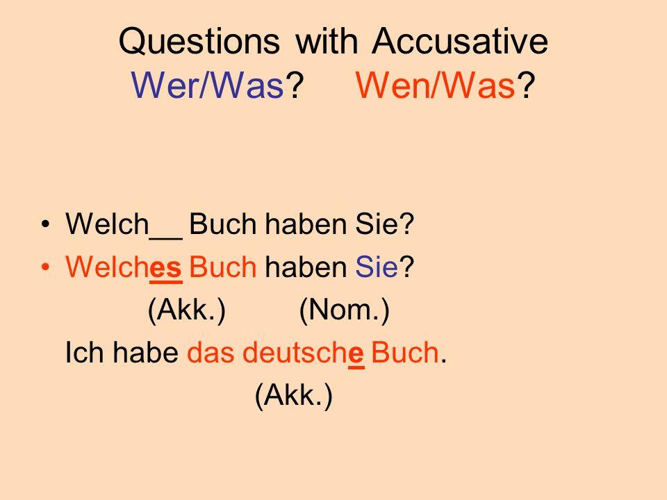Questions with Accusative Wer/Was? Wen/Was? Welch__ Buch haben Sie? Welches Buch haben Sie? (Akk.) (Nom.) Ich habe das deutsche Buch. (Akk.)