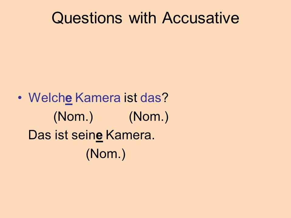 Questions with Accusative Welche Kamera ist das? (Nom.) (Nom.) Das ist seine Kamera. (Nom.)