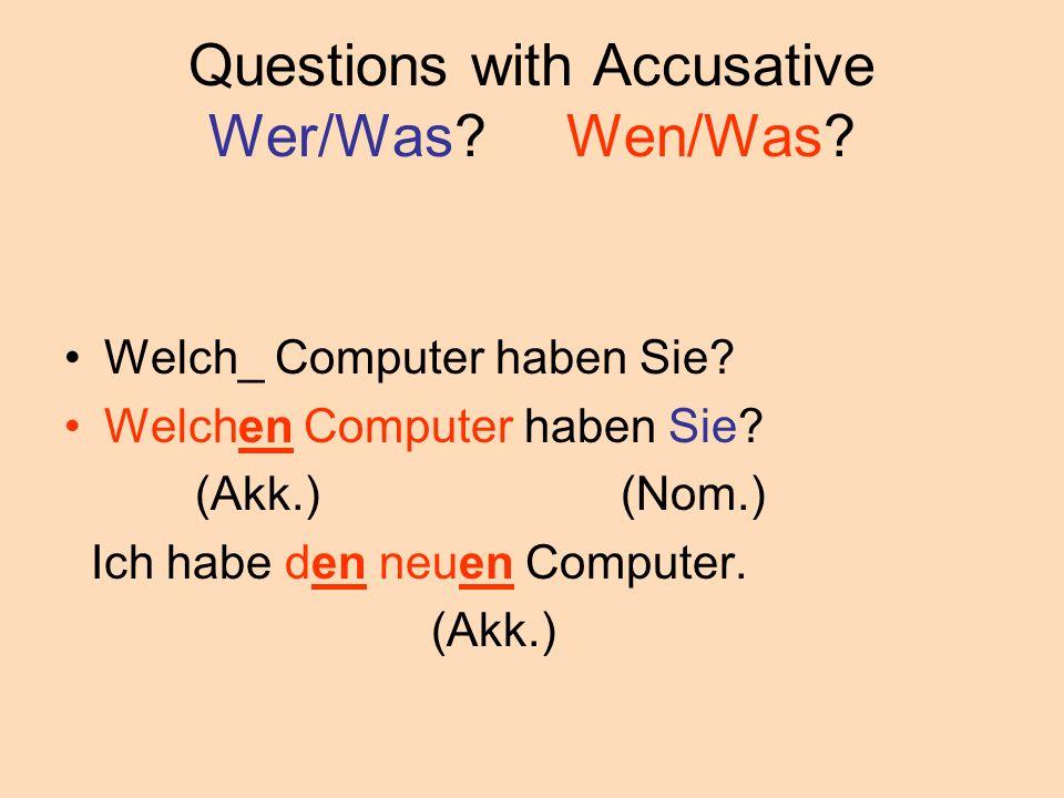 Questions with Accusative Wer/Was? Wen/Was? Welch_ Computer haben Sie? Welchen Computer haben Sie? (Akk.) (Nom.) Ich habe den neuen Computer. (Akk.)