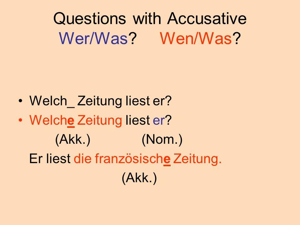 Questions with Accusative Wer/Was? Wen/Was? Welch_ Zeitung liest er? Welche Zeitung liest er? (Akk.) (Nom.) Er liest die französische Zeitung. (Akk.)
