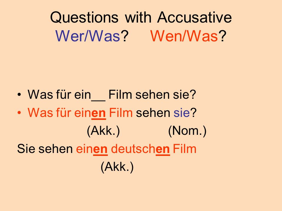 Questions with Accusative Wer/Was? Wen/Was? Was für ein__ Film sehen sie? Was für einen Film sehen sie? (Akk.) (Nom.) Sie sehen einen deutschen Film (