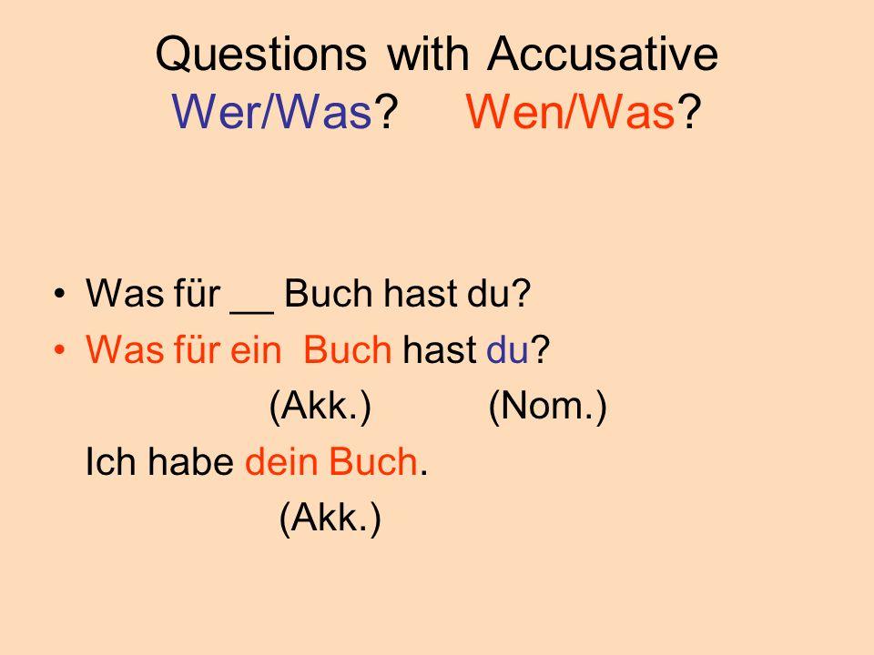 Questions with Accusative Wer/Was? Wen/Was? Was für __ Buch hast du? Was für ein Buch hast du? (Akk.) (Nom.) Ich habe dein Buch. (Akk.)