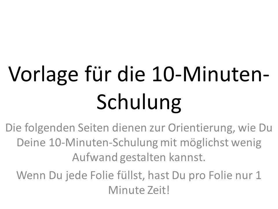 Vorlage für die 10-Minuten- Schulung Die folgenden Seiten dienen zur Orientierung, wie Du Deine 10-Minuten-Schulung mit möglichst wenig Aufwand gestalten kannst.