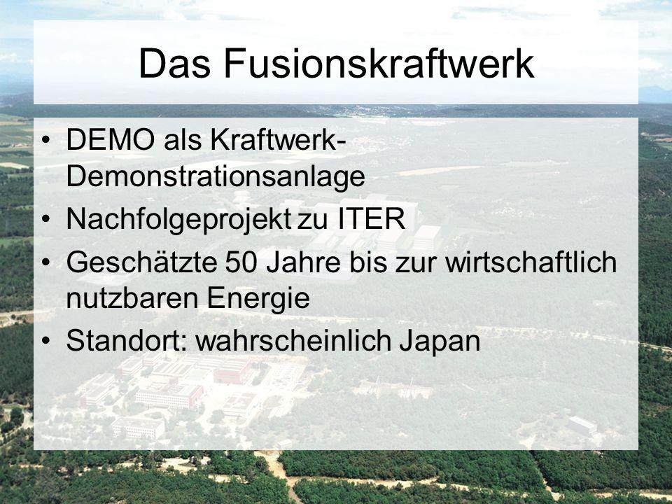 Das Fusionskraftwerk DEMO als Kraftwerk- Demonstrationsanlage Nachfolgeprojekt zu ITER Geschätzte 50 Jahre bis zur wirtschaftlich nutzbaren Energie St