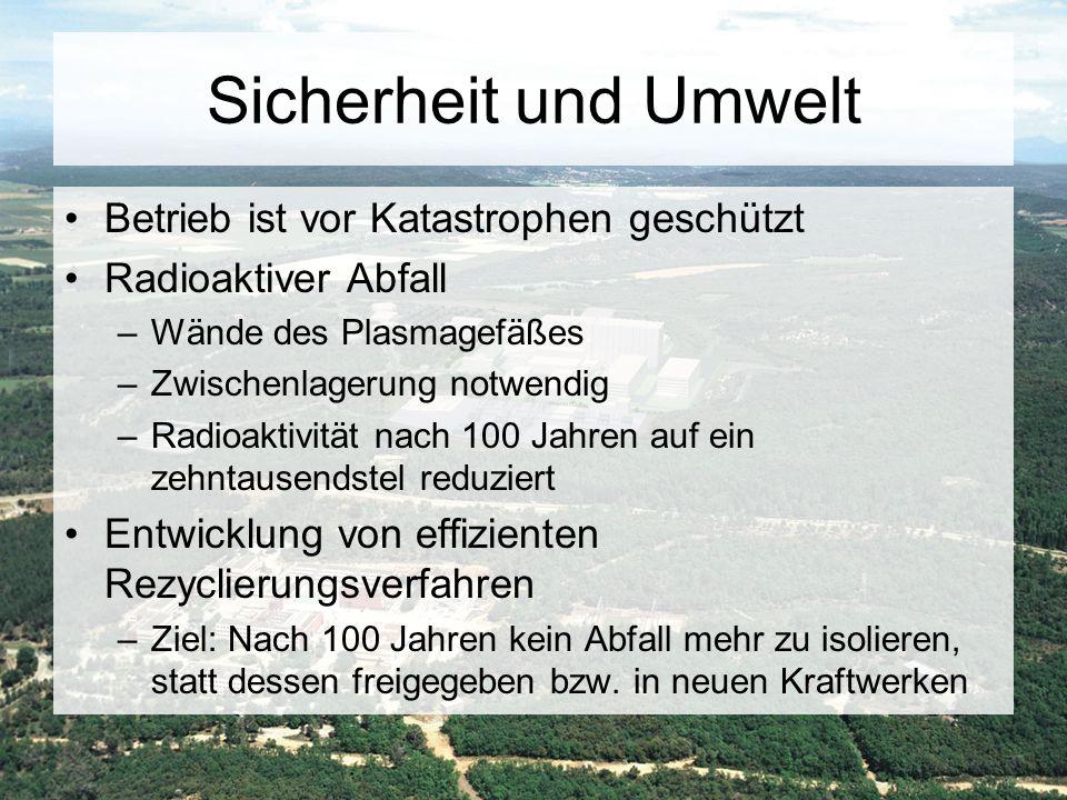 Sicherheit und Umwelt Betrieb ist vor Katastrophen geschützt Radioaktiver Abfall –Wände des Plasmagefäßes –Zwischenlagerung notwendig –Radioaktivität