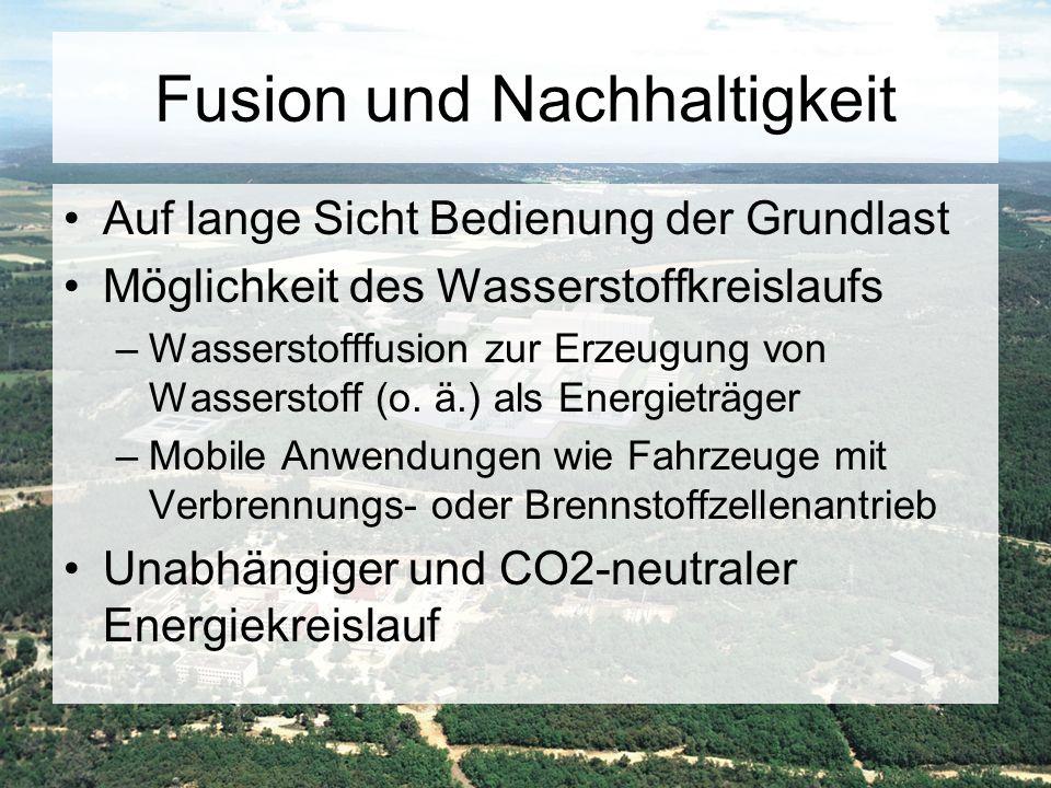 Fusion und Nachhaltigkeit Auf lange Sicht Bedienung der Grundlast Möglichkeit des Wasserstoffkreislaufs –Wasserstofffusion zur Erzeugung von Wassersto
