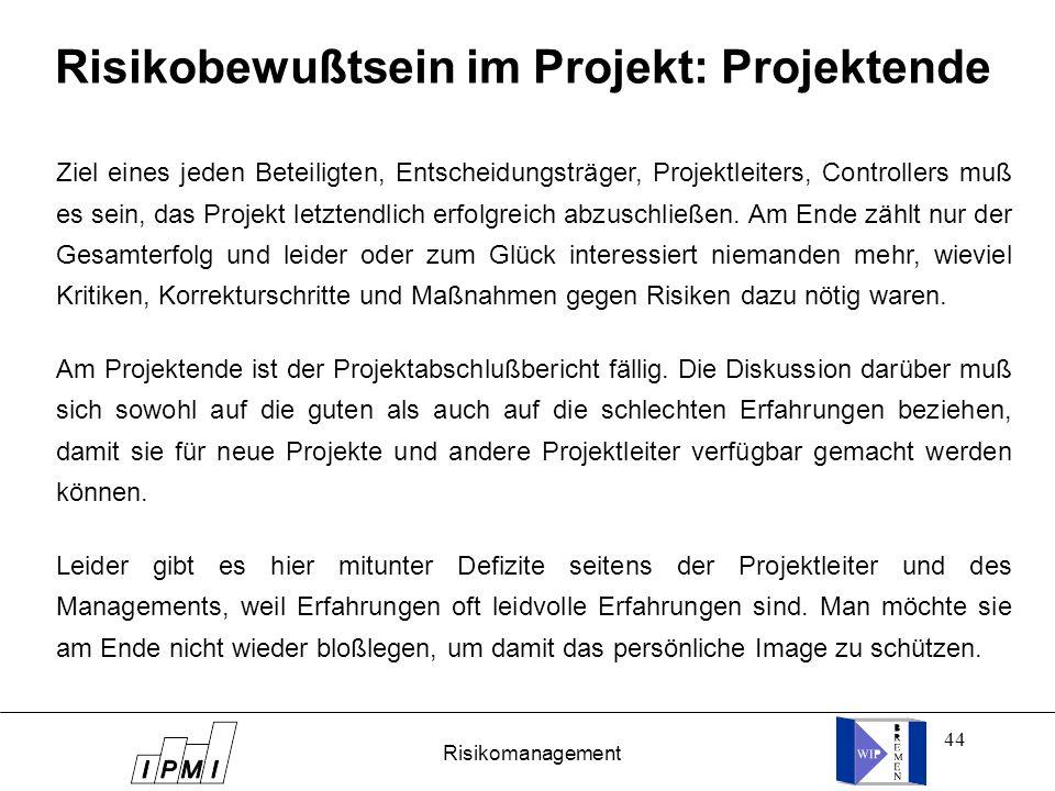 44 Risikobewußtsein im Projekt: Projektende Ziel eines jeden Beteiligten, Entscheidungsträger, Projektleiters, Controllers muß es sein, das Projekt le