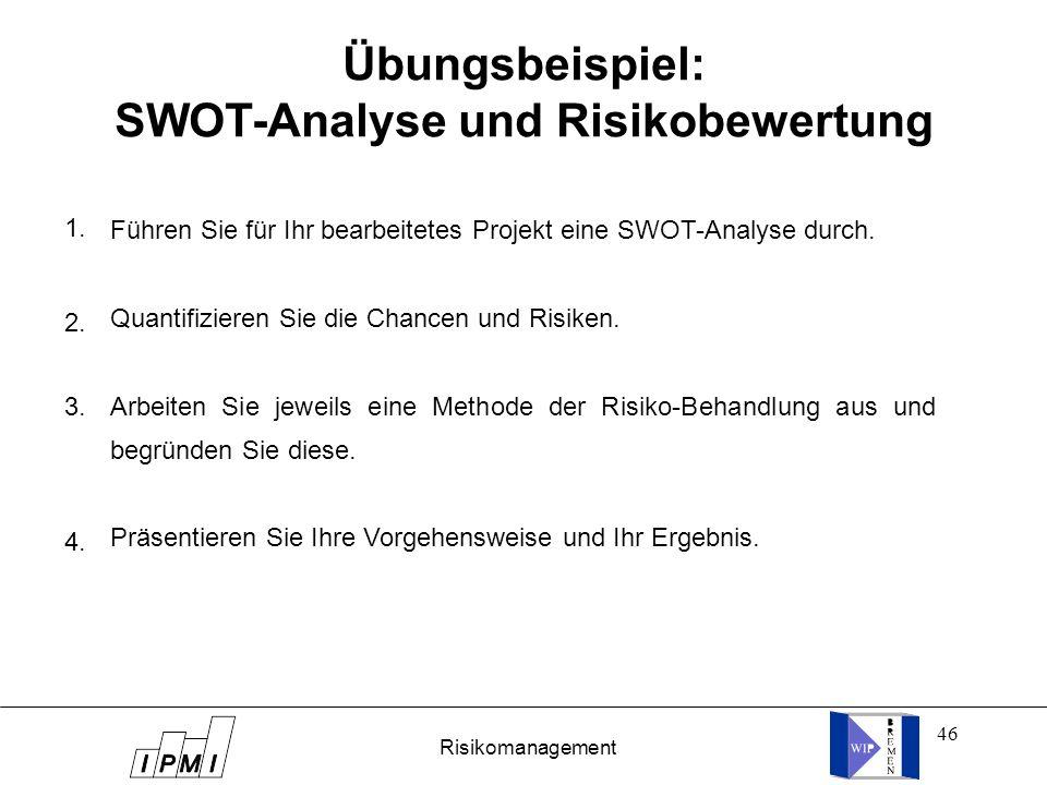 46 Übungsbeispiel: SWOT-Analyse und Risikobewertung Risikomanagement Führen Sie für Ihr bearbeitetes Projekt eine SWOT-Analyse durch. Quantifizieren S