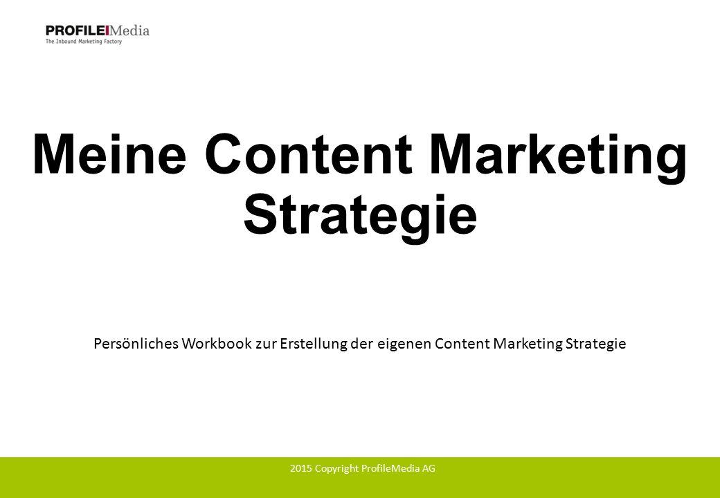 Meine Content Marketing Strategie Persönliches Workbook zur Erstellung der eigenen Content Marketing Strategie 2015 Copyright ProfileMedia AG