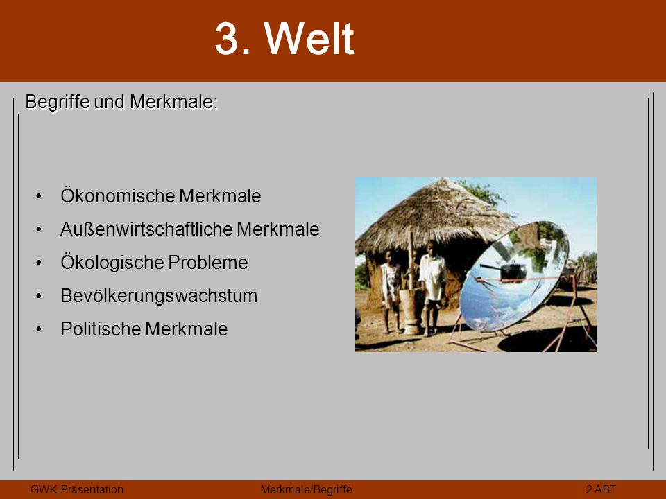3. Welt GWK-PräsentationMerkmale/Begriffe2 ABT Begriffe und Merkmale: Ökonomische Merkmale Außenwirtschaftliche Merkmale Ökologische Probleme Bevölker