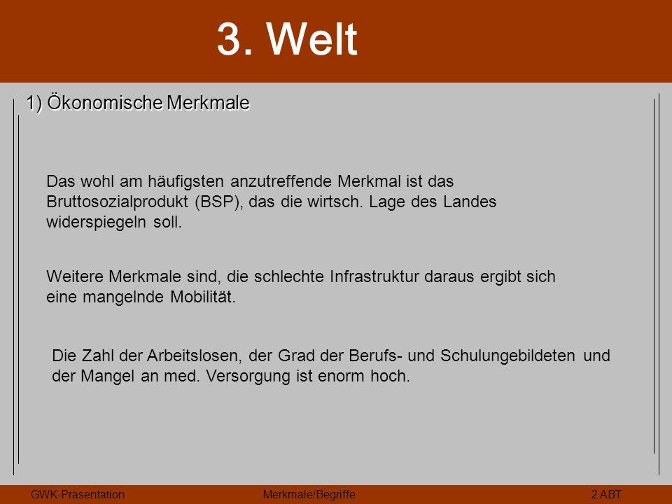 3. Welt GWK-PräsentationMerkmale/Begriffe2 ABT 1) Ökonomische Merkmale Das wohl am häufigsten anzutreffende Merkmal ist das Bruttosozialprodukt (BSP),