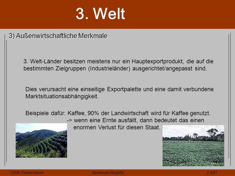 3. Welt GWK-PräsentationMerkmale/Begriffe2 ABT 3) Außenwirtschaftliche Merkmale 3. Welt-Länder besitzen meistens nur ein Hauptexportprodukt, die auf d
