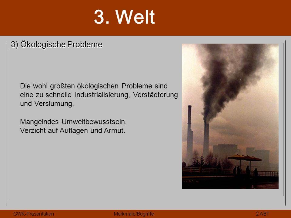 3. Welt GWK-PräsentationMerkmale/Begriffe2 ABT 3) Ökologische Probleme Die wohl größten ökologischen Probleme sind eine zu schnelle Industrialisierung