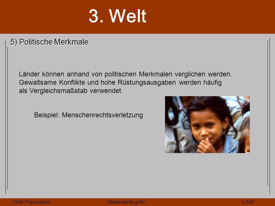 3. Welt GWK-PräsentationMerkmale/Begriffe2 ABT 5) Politische Merkmale Länder können anhand von politischen Merkmalen verglichen werden. Gewaltsame Kon