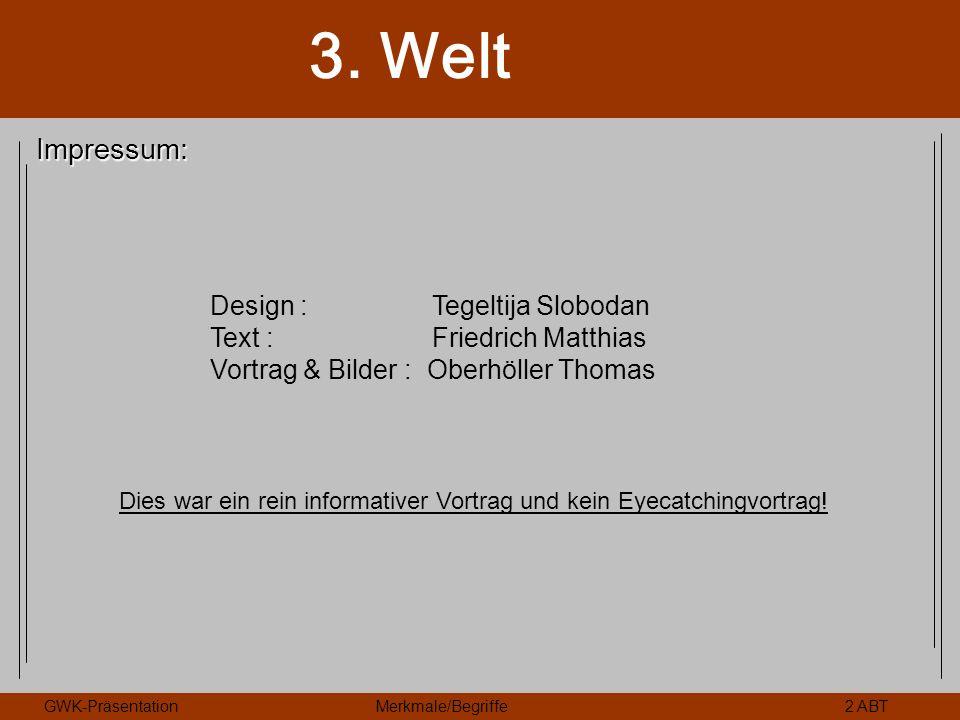 3. Welt GWK-PräsentationMerkmale/Begriffe2 ABT Impressum: Design : Tegeltija Slobodan Text : Friedrich Matthias Vortrag & Bilder : Oberhöller Thomas D