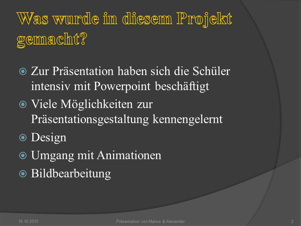  Zur Präsentation haben sich die Schüler intensiv mit Powerpoint beschäftigt  Viele Möglichkeiten zur Präsentationsgestaltung kennengelernt  Design  Umgang mit Animationen  Bildbearbeitung 16.10.2015Präsentation von Marius & Alexander2