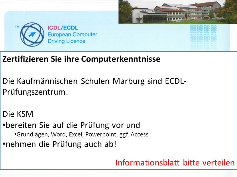 Computerführerschein Zertifizieren Sie ihre Computerkenntnisse Die Kaufmännischen Schulen Marburg sind ECDL- Prüfungszentrum.