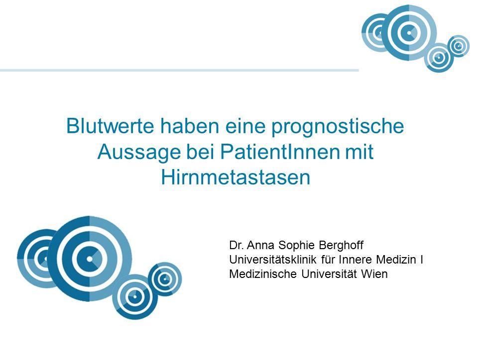 Blutwerte haben eine prognostische Aussage bei PatientInnen mit Hirnmetastasen Dr. Anna Sophie Berghoff Universitätsklinik für Innere Medizin I Medizi