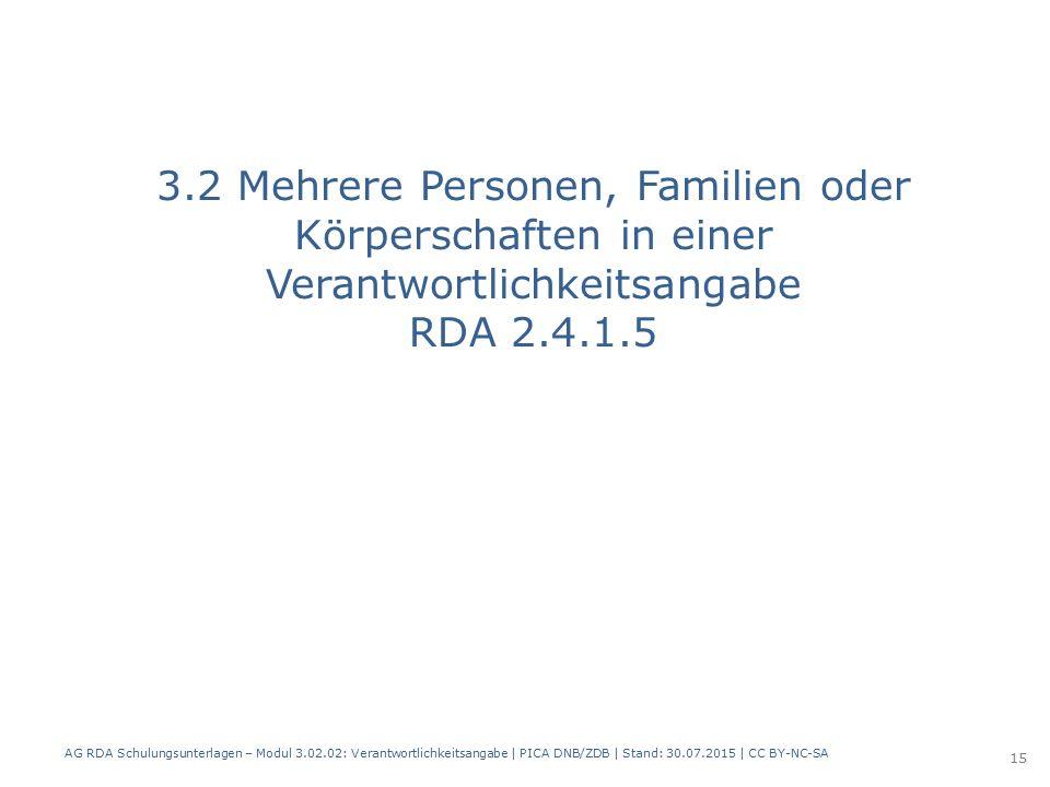 3.2 Mehrere Personen, Familien oder Körperschaften in einer Verantwortlichkeitsangabe RDA 2.4.1.5 AG RDA Schulungsunterlagen – Modul 3.02.02: Verantwortlichkeitsangabe | PICA DNB/ZDB | Stand: 30.07.2015 | CC BY-NC-SA 15