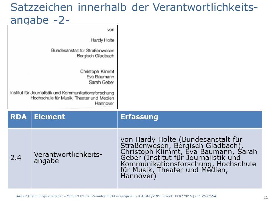RDAElementErfassung 2.4 Verantwortlichkeits- angabe von Hardy Holte (Bundesanstalt für Straßenwesen, Bergisch Gladbach), Christoph Klimmt, Eva Baumann, Sarah Geber (Institut für Journalistik und Kommunikationsforschung, Hochschule für Musik, Theater und Medien, Hannover) Satzzeichen innerhalb der Verantwortlichkeits- angabe -2- AG RDA Schulungsunterlagen – Modul 3.02.02: Verantwortlichkeitsangabe | PICA DNB/ZDB | Stand: 30.07.2015 | CC BY-NC-SA 21