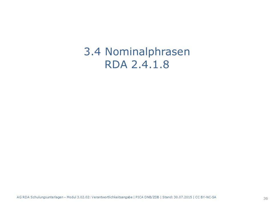 3.4 Nominalphrasen RDA 2.4.1.8 AG RDA Schulungsunterlagen – Modul 3.02.02: Verantwortlichkeitsangabe | PICA DNB/ZDB | Stand: 30.07.2015 | CC BY-NC-SA 36