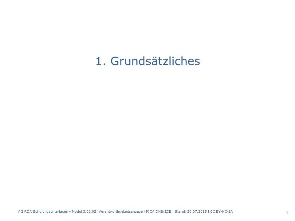 1. Grundsätzliches AG RDA Schulungsunterlagen – Modul 3.02.02: Verantwortlichkeitsangabe | PICA DNB/ZDB | Stand: 30.07.2015 | CC BY-NC-SA 4