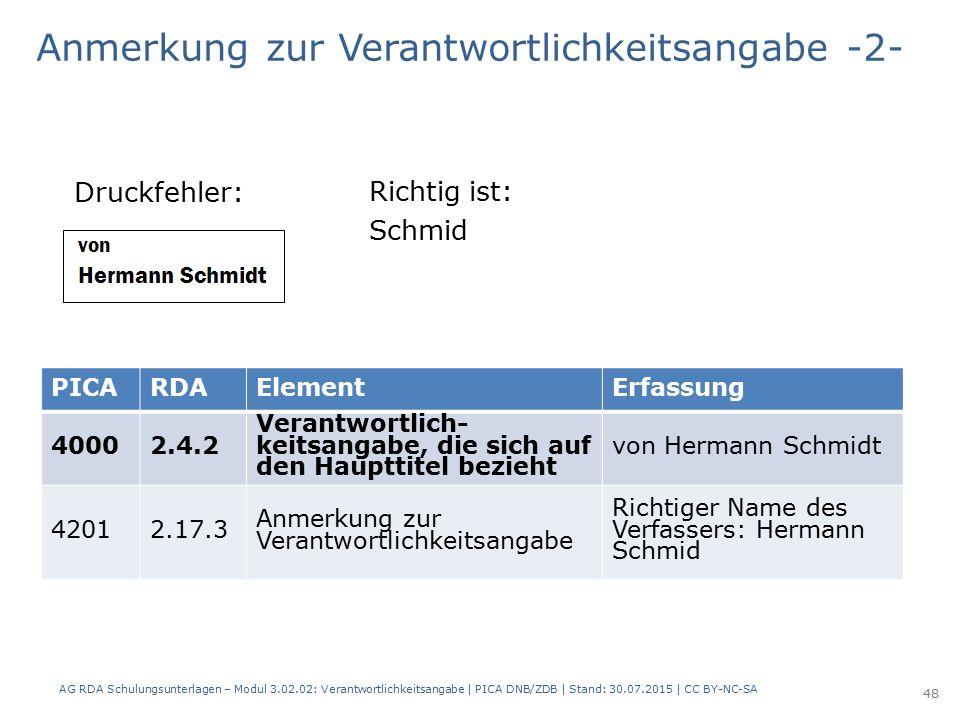 Anmerkung zur Verantwortlichkeitsangabe -2- Druckfehler: PICARDAElementErfassung 40002.4.2 Verantwortlich- keitsangabe, die sich auf den Haupttitel bezieht von Hermann Schmidt 42012.17.3 Anmerkung zur Verantwortlichkeitsangabe Richtiger Name des Verfassers: Hermann Schmid Richtig ist: Schmid AG RDA Schulungsunterlagen – Modul 3.02.02: Verantwortlichkeitsangabe | PICA DNB/ZDB | Stand: 30.07.2015 | CC BY-NC-SA 48