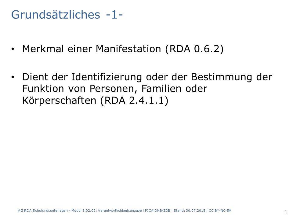 Grundsätzliches -1- Merkmal einer Manifestation (RDA 0.6.2) Dient der Identifizierung oder der Bestimmung der Funktion von Personen, Familien oder Körperschaften (RDA 2.4.1.1) AG RDA Schulungsunterlagen – Modul 3.02.02: Verantwortlichkeitsangabe | PICA DNB/ZDB | Stand: 30.07.2015 | CC BY-NC-SA 5