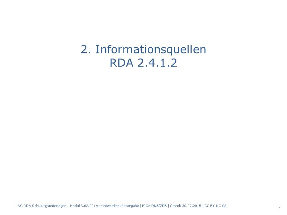 2. Informationsquellen RDA 2.4.1.2 AG RDA Schulungsunterlagen – Modul 3.02.02: Verantwortlichkeitsangabe | PICA DNB/ZDB | Stand: 30.07.2015 | CC BY-NC