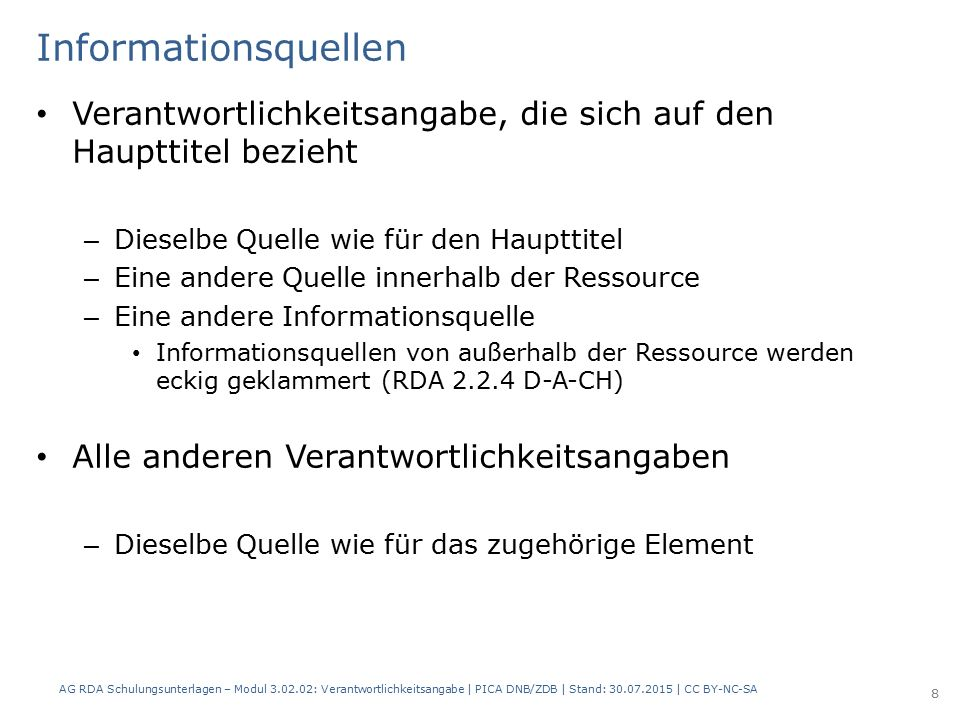 Informationsquellen Verantwortlichkeitsangabe, die sich auf den Haupttitel bezieht – Dieselbe Quelle wie für den Haupttitel – Eine andere Quelle innerhalb der Ressource – Eine andere Informationsquelle Informationsquellen von außerhalb der Ressource werden eckig geklammert (RDA 2.2.4 D-A-CH) Alle anderen Verantwortlichkeitsangaben – Dieselbe Quelle wie für das zugehörige Element AG RDA Schulungsunterlagen – Modul 3.02.02: Verantwortlichkeitsangabe | PICA DNB/ZDB | Stand: 30.07.2015 | CC BY-NC-SA 8