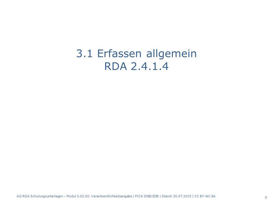 3.1 Erfassen allgemein RDA 2.4.1.4 AG RDA Schulungsunterlagen – Modul 3.02.02: Verantwortlichkeitsangabe | PICA DNB/ZDB | Stand: 30.07.2015 | CC BY-NC-SA 9