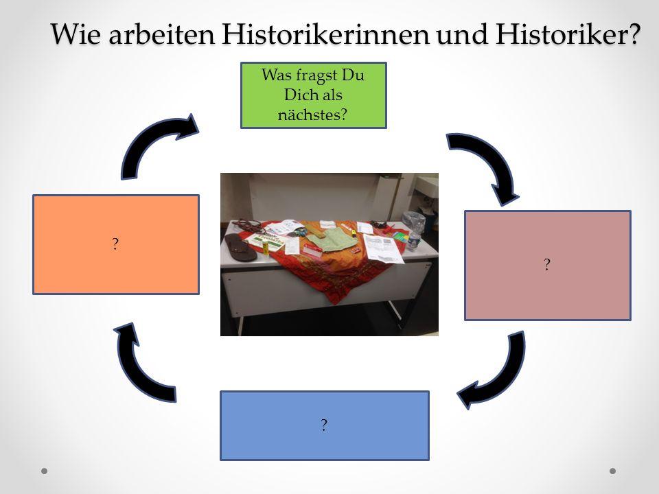 Was fragst Du Dich als nächstes? ? ? ? Wie arbeiten Historikerinnen und Historiker?