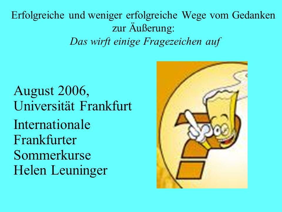 Erfolgreiche und weniger erfolgreiche Wege vom Gedanken zur Äußerung: Das wirft einige Fragezeichen auf August 2006, Universität Frankfurt Internationale Frankfurter Sommerkurse Helen Leuninger