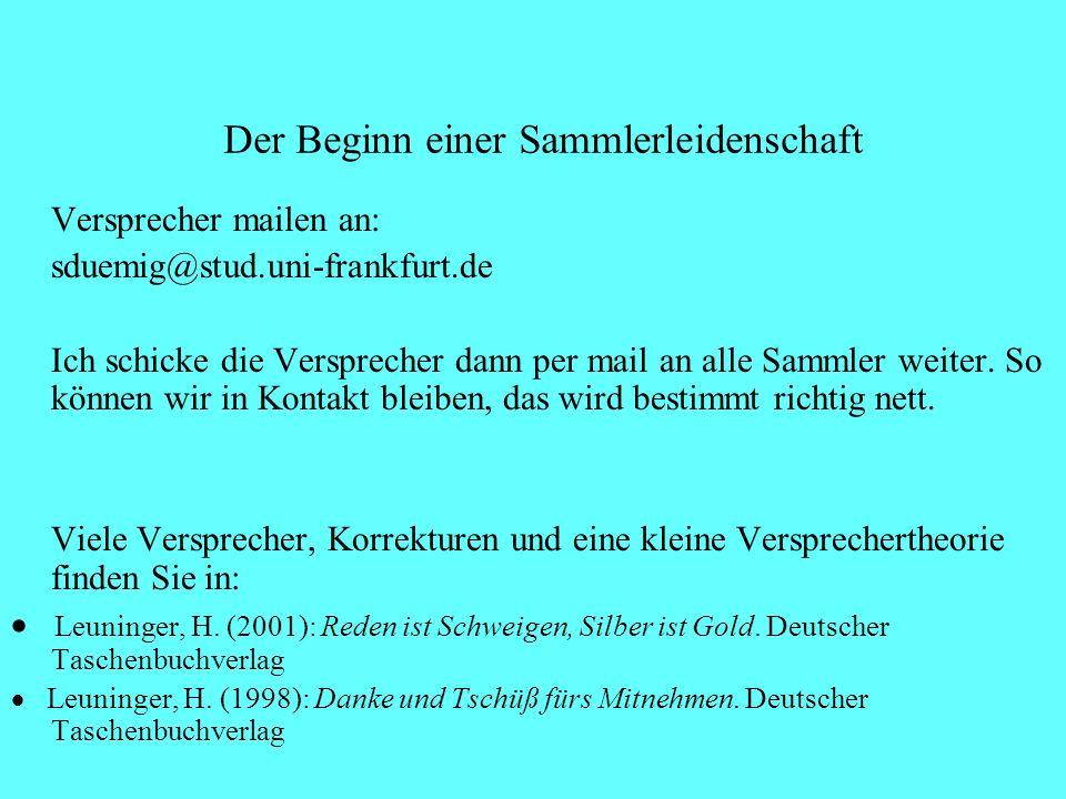 Der Beginn einer Sammlerleidenschaft Versprecher mailen an: sduemig@stud.uni-frankfurt.de Ich schicke die Versprecher dann per mail an alle Sammler weiter.