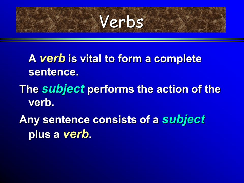 Verbs A verb is vital to form a complete sentence.