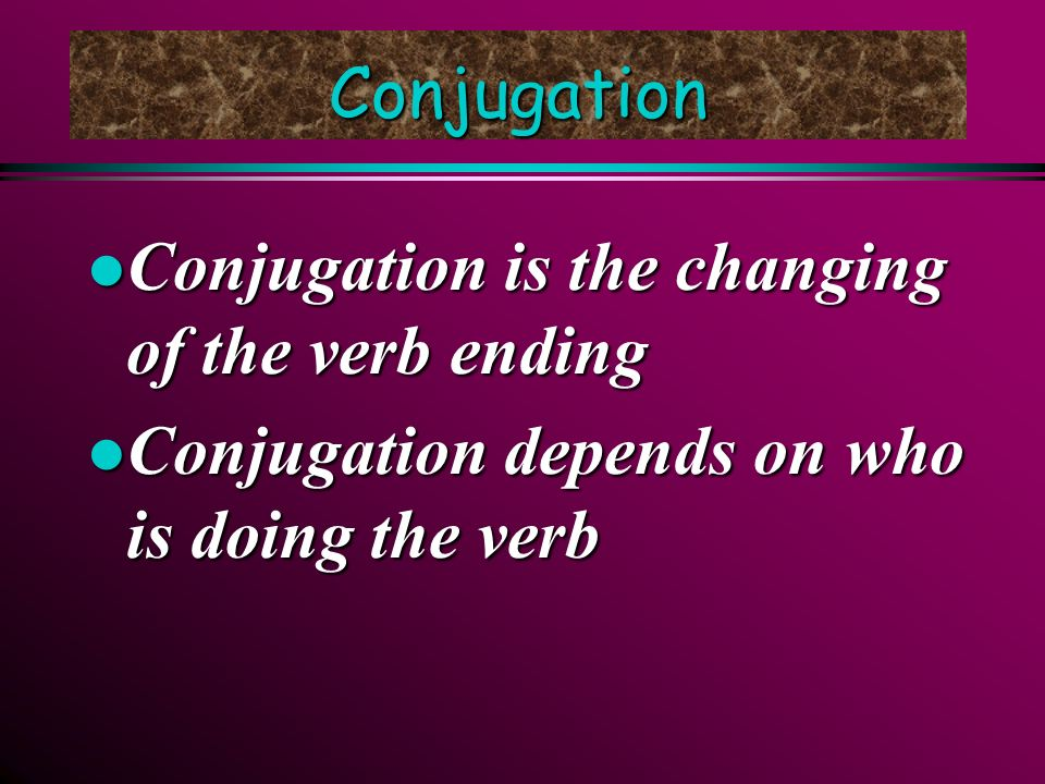 Conjugation l Conjugation is the changing of the verb ending l Conjugation depends on who is doing the verb