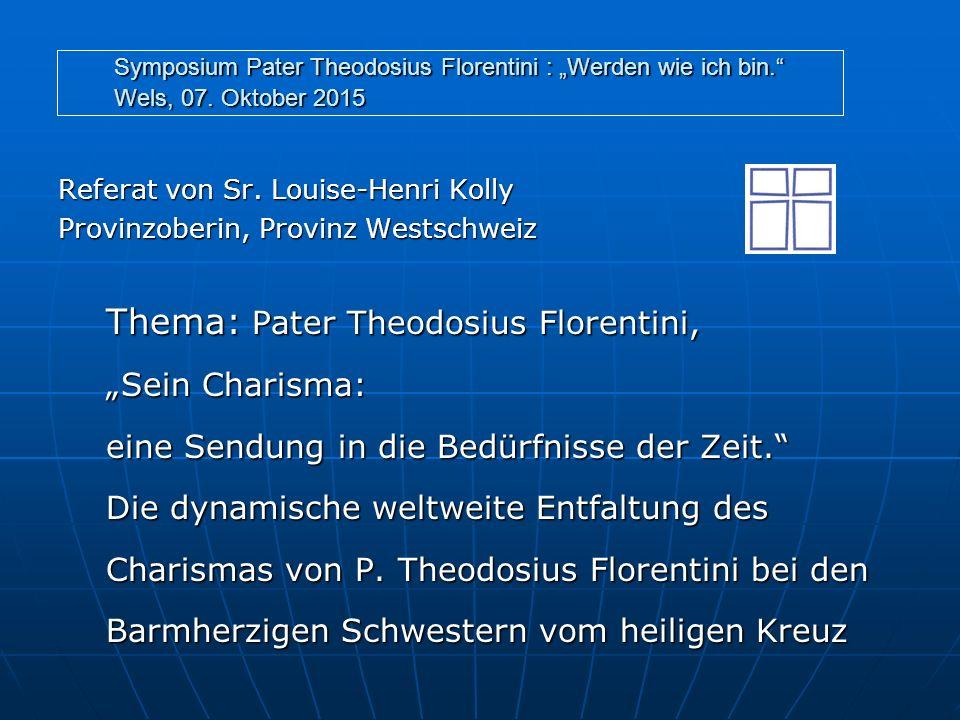 """Symposium Pater Theodosius Florentini : """"Werden wie ich bin."""" Wels, 07. Oktober 2015 Referat von Sr. Louise-Henri Kolly Provinzoberin, Provinz Westsch"""