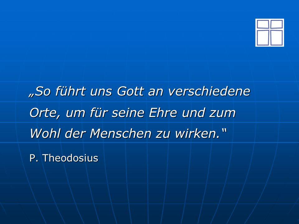 """""""So führt uns Gott an verschiedene Orte, um für seine Ehre und zum Wohl der Menschen zu wirken."""" P. Theodosius"""